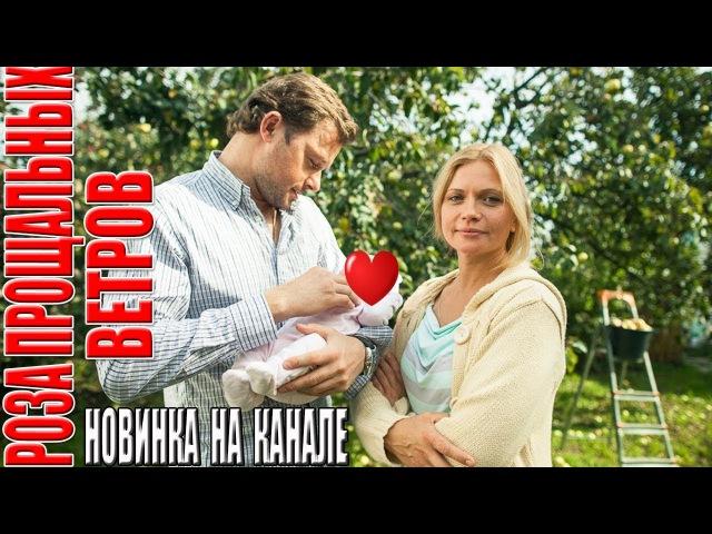 Данный фильм никто еще не видел РОЗА ПРОЩАЛЬНЫХ ВЕТРОВ Русские мелодрамы Новинки hd 1080