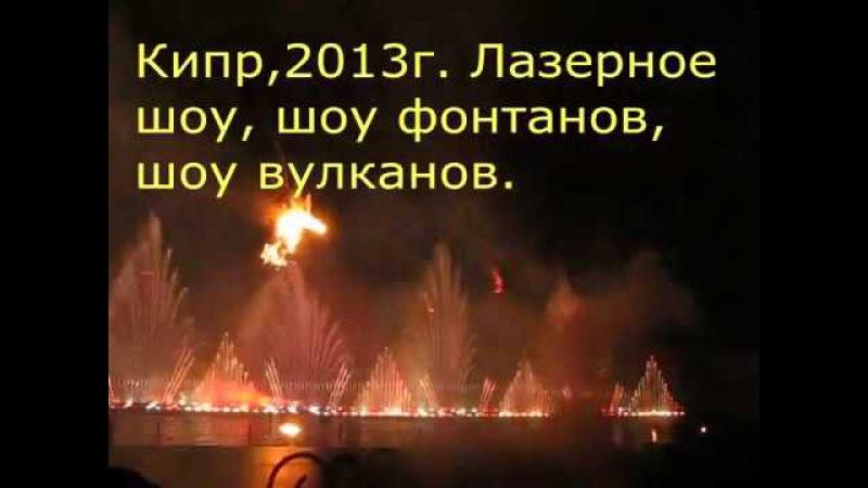 Кипр 2013г .Лазерное шоу, шоу фонтанов, шоу вулканов.