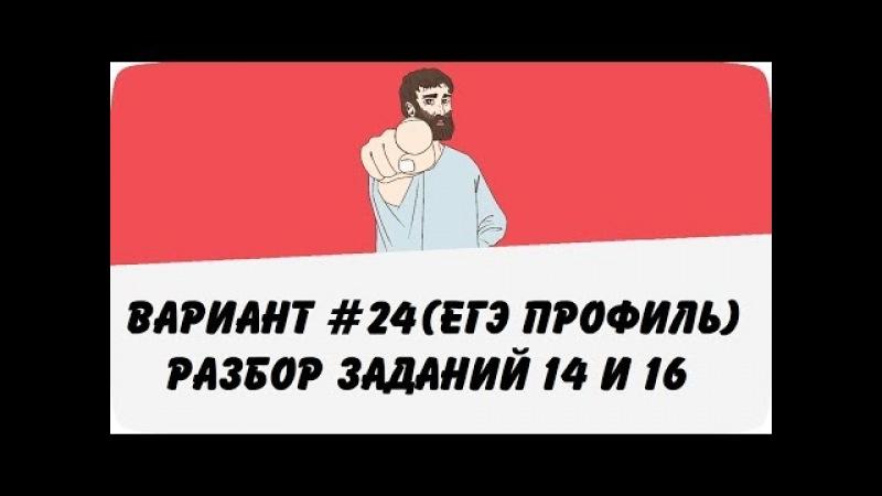 ВАРИАНТ 24 (ЗАДАНИЯ 14 и 16) ЕГЭ ПРОФИЛЬ ПО МАТЕМАТИКЕ (ШКОЛА ПИФАГОРА)