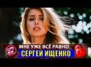 Мне уже всё равно 💞 Сергей Ищенко 💘 ОЧЕНЬ КРАСИВАЯ И ДУШЕВНАЯ ПЕСНЯ