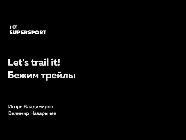 Let's trail it! Бежим трейлы. Велимир Назарычев и Игорь Владимиров в Лектории I Love Supersport