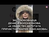 Экс-любовница Дениса Вороненкова К убийству депутата причастна Мария Максакова
