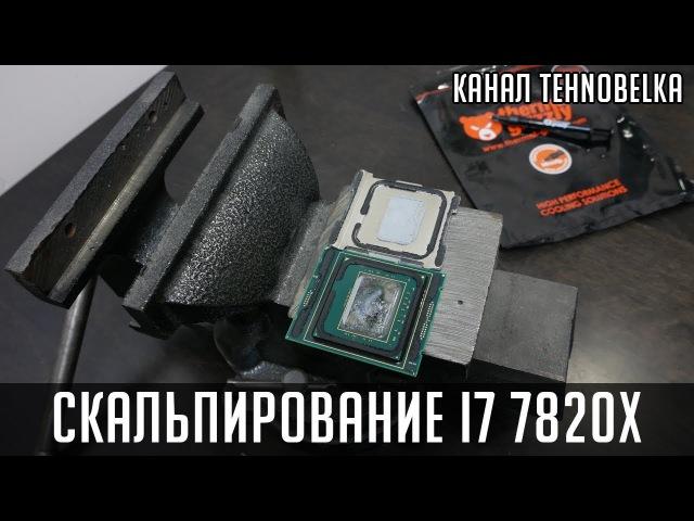 Скальпирование процессора i7 7820x - скальпанем маленько!