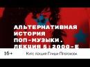 Гриша Пророков — Альтернативная история поп-музыки. Лекция 5 2000-е.