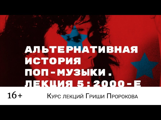 Гриша Пророков — Альтернативная история поп-музыки. Лекция 5: 2000-е.