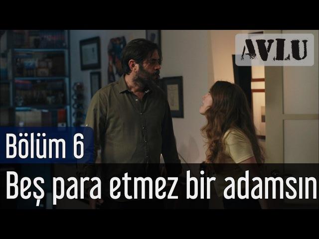 Avlu 6. Bölüm - Beş Para Etmez Bir Adamsın