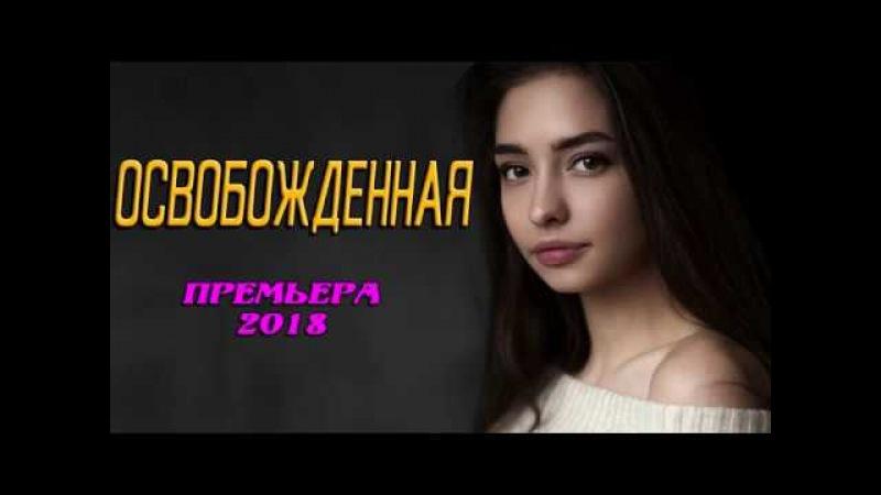 Премьера 2018!    ОСВОБОЖДЕННАЯ    Русские мелодрамы 2018 новинки, фильмы 2018