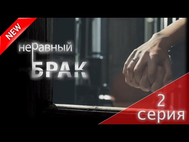 МЕЛОДРАМА 2018 Неравный брак 2 серия Русский сериал НОВИНКА про любовь