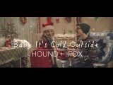 Baby It's Cold Outside - The Hound + The Fox