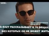 G-Eazy рассказывает о 10 вещах, без которых он не может жить (Переведено сайтом Rhyme.ru)