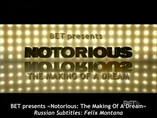 BET presents «Notorious: The Making Of A Dream» [January 14, 2009] [Russian Subtitles: Felix Montana]