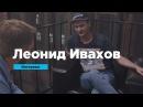 Леонид Ивахов Интервью Prosmotr