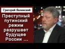 Григорий Явлинский Преступный путинский режим разрушает будущее России 31 01 2018