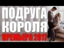 ВЕЧЕРНЯЯ ПРЕМЬЕРА 2017 ПОДРУГА КОРОЛЯ Русские мелодрамы 2017 новинки, сериалы 2017 HD