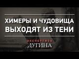 Александр Дугин. Химеры и чудовища выходят из тени