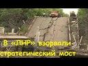 В ЛНР взорвали стратегически важный мост Восстановлению не подлежит 22 05 2018