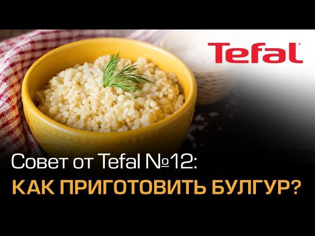 Совет от Tefal №12: Как приготовить ароматный булгур?