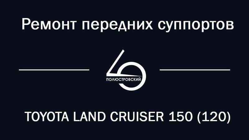 Ремонт передних суппортов TOYOTA LAND CRUISER 150 (120). - Сервисный центр Полюстровский