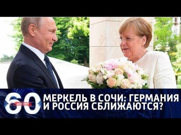 60 минут. Меркель в Сочи Германия и Россия сближаются От 18.05.18
