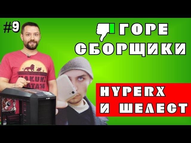 9 ГОРЕ СБОРЩИКИ ДВА ШЕЛЕСТА НЕ СЧИТАЯ HYPERX