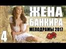 Мелодрама срывающая крышу ЖЕНА БАНКИРА 4 Серия Русские мелодрамы 2017 новинки HD 1080P
