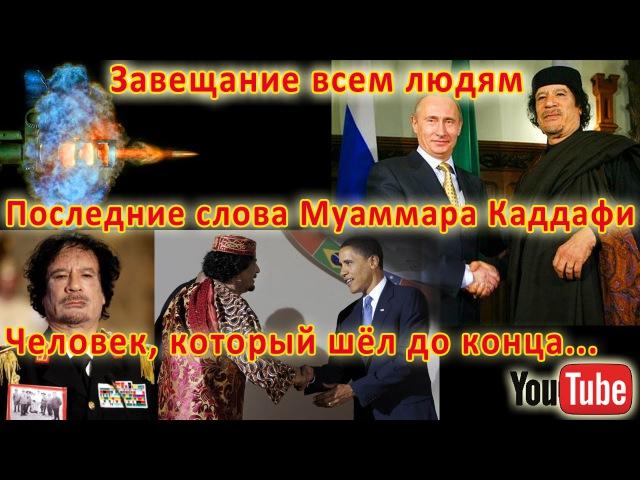 Завещание всем людям от человека, который шёл до конца ( Муаммар Каддафи )