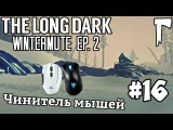 The Long Dark WIntermute #16 - Чинитель мышей