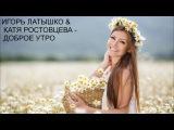 ИГОРЬ ЛАТЫШКО &amp КАТЯ РОСТОВЦЕВА   ДОБРОЕ УТРО(Новинки 2017)