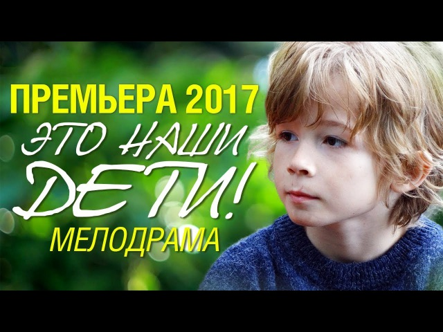 Фильм должен увидеть каждый! «ЭТО НАШИ ДЕТИ!» Русские Мелодрамы 2017 Новинки, лучшие сериалы 2017
