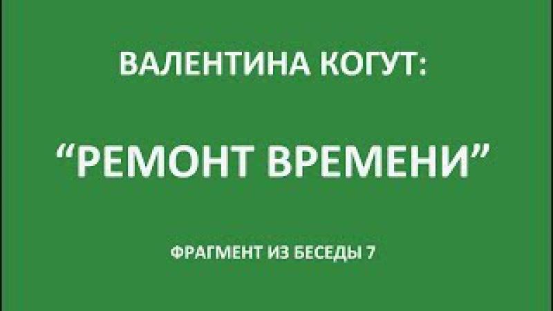 Ремонт Времени фрагмент из Беседы 7 Валентины Когут