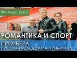 ПРЕМЬЕРА! Романтика и спорт (2017) - Мелодрама. Фильм про любовь и криминал