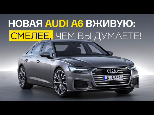 Новая Audi A6 вживую: смелее, чем вы думаете!