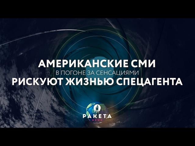 Американские СМИ в погоне за сенсациями рискуют жизнью спецагента (РАКЕТА.News) - видео с YouTube-канала PolitRussia