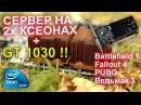 Сервер 2 процессора Intel Xeon видеокарта GT 1030 PUBG, Battlefield 1, Doom