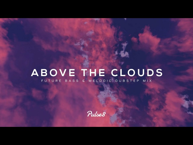 Above The Clouds - Future Bass Melodic Dubstep Mix (Chill Music)