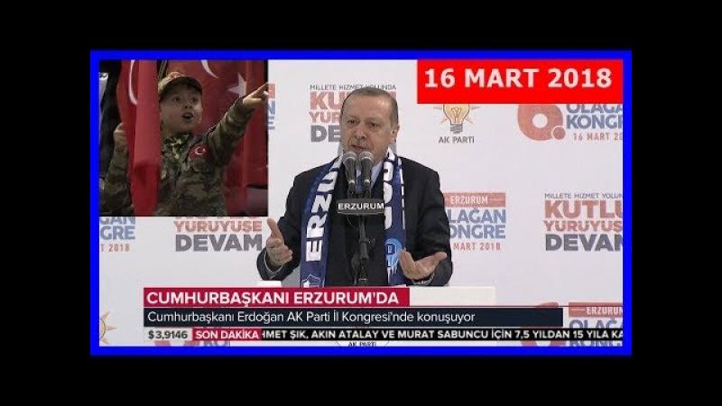 Cumhurbaşkanı Erdoğanın AK Parti Erzurum 6. Olağan İl Kongresi Konuşması 16.3.2018