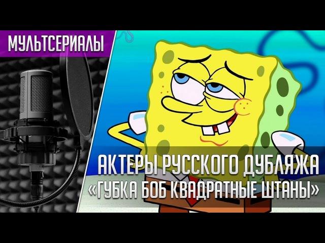 «Губка Боб Квадратные Штаны» - Актеры русского дубляжа | Кто озвучивал Губку Боба?