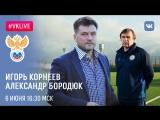 #VKLive Игорь Корнеев, Александр Бородюк. 6 июня, 16:30 МСК