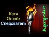 Катя Огонёк - Следователь ( караоке )