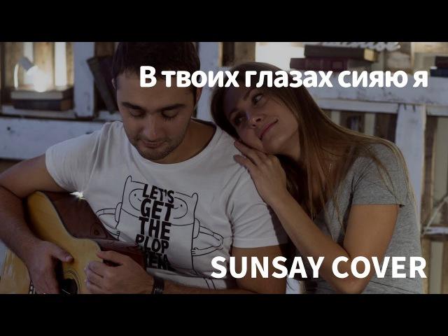 В твоих глазах сияю я (Sunsay Cover)