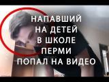 Видео с напавшим на учеников в школе в Перми Новости