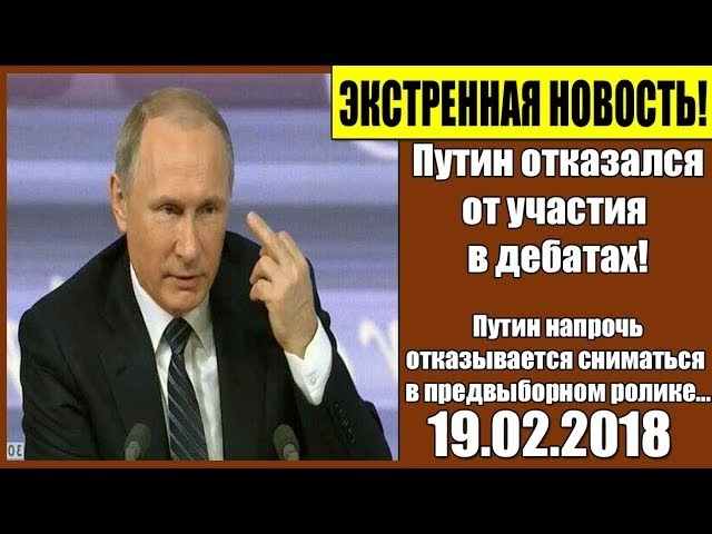 ЭКСТРЕННАЯ НОВОСТЬ 19 02 2018 Путин отказался от участия в дебатах
