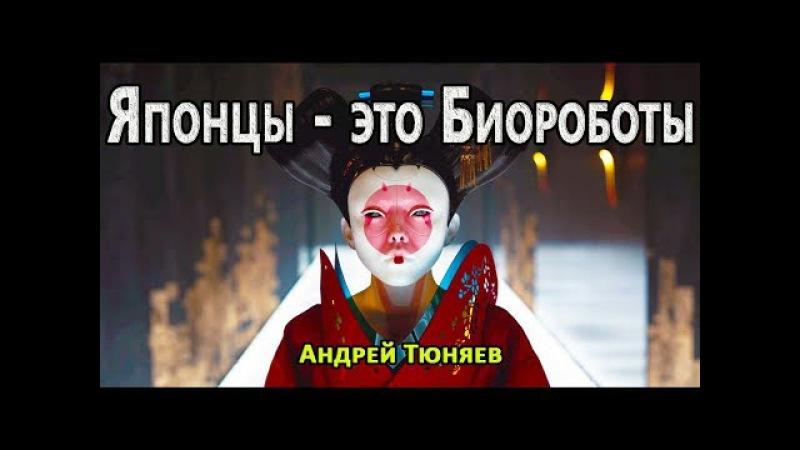Японцы это Биороботы Андрей Тюняев