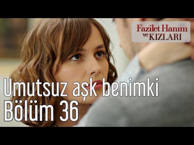 Fazilet Hanım ve Kızları 36. Bölüm - Umutsuz Aşk Benimki