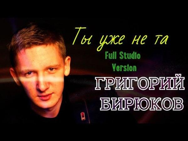 Ты уже не та(Full Studio Version)-Григорий Бирюков