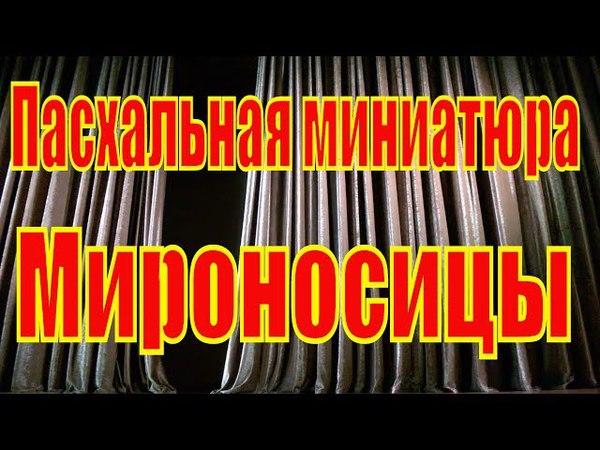 Мироносицы - Пасхальная миниатюра театра - студии (Под куполами ) .
