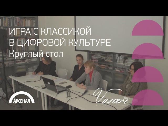 Круглый стол «Игра с классикой в цифровой культуре» | ВАЗАРИ 2017
