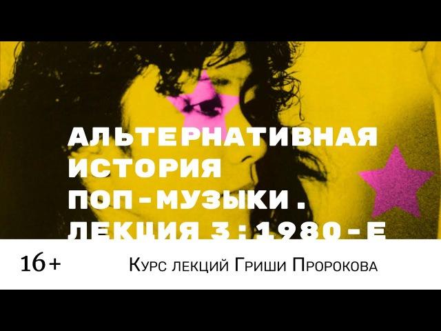 Гриша Пророков — Альтернативная история поп-музыки. Лекция 3: 1980-е.