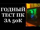 ГОДНЫЙ ТЕСТ КОМПА ЗА 50 000 РУБЛЕЙ