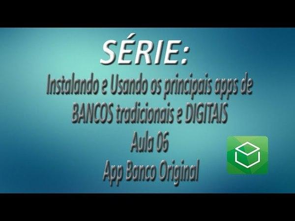 Série - Instalando e Usando os apps de BANCOS tradicionais e DIGITAIS |Aula 06| App Banco Original